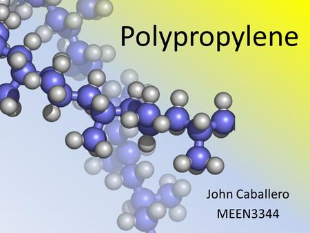 Polypropylene John Caballero MEEN3344. Polypropylene Discovery Polypropylene was first polymerized by Dr. Karl Rehn in Germany in 1951 but sadly didn't.