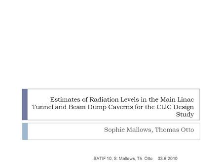 Estimates of Radiation Levels in the Main Linac Tunnel and Beam Dump Caverns for the CLIC Design Study Sophie Mallows, Thomas Otto 03.6.2010SATIF 10, S.