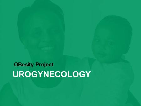 "UROGYNECOLOGY OBesity Project. ""Obesity is a strong independent risk factor for urinary incontinence in adults."""