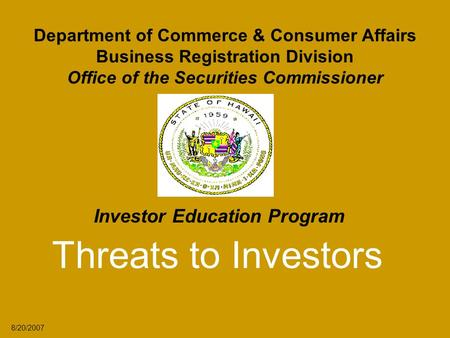 Department of Commerce & Consumer Affairs Business Registration Division Office of the Securities Commissioner Investor Education Program Threats to Investors.