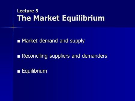 Lecture 5 The Market Equilibrium ■ Market demand and supply ■ Reconciling suppliers and demanders ■ Equilibrium.