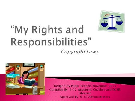 Copyright Laws Dodge City Public Schools November 2013 Compiled By: 6-12 Academic Coaches and DCHS Librarian Approved By: 6-12 Administrators.