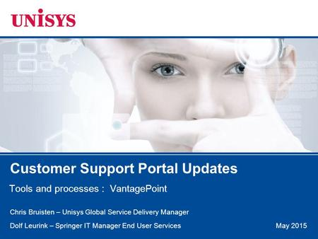 May 2015 Customer Support Portal Updates Tools and processes : VantagePoint Chris Bruisten – Unisys Global Service Delivery Manager Dolf Leurink – Springer.