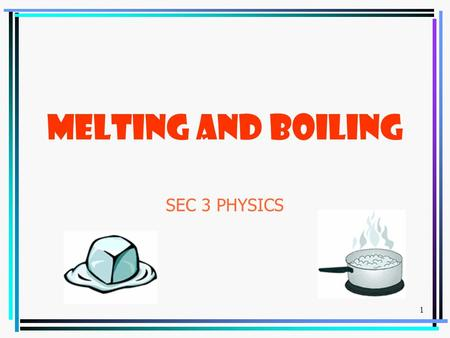 1 MELTING AND BOILING SEC 3 PHYSICS. 2 Melting Let us recall; Melting is a change of state from solid to liquid. Melting occurs at a fixed temperature.