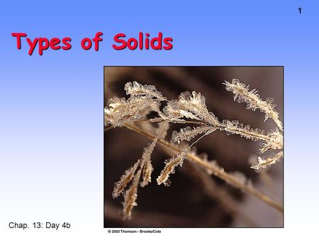 1 Types of Solids Chap. 13: Day 4b. 2 Metallic and Ionic Solids Sections 13.6-8.