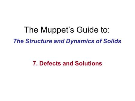 The Muppet's Guide to: The Structure and Dynamics of Solids 7. Defects and Solutions.