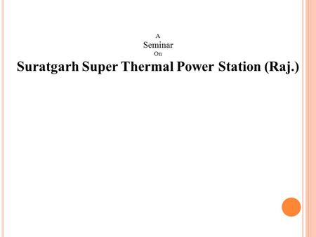 A Seminar On Suratgarh Super Thermal Power Station (Raj.)