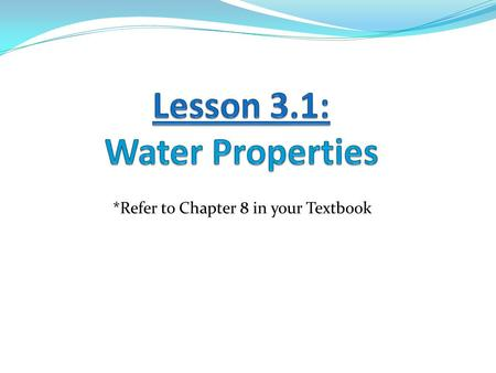 *Refer to Chapter 8 in your Textbook. Learning Goals: 1. I can explain how water molecules bond. 2. I can identify the various properties of water. 3.