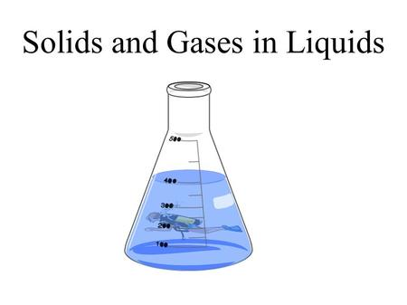 Solids and Gases in Liquids.  Describe the effect of solutes on vapour pressure of solvent.  Describe the effect of solutes on boiling point of the.