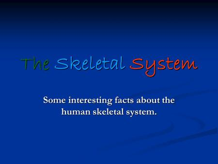 The Skeletal System Some interesting facts about the human skeletal system.