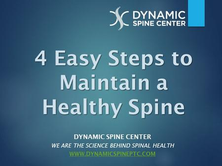 DYNAMIC SPINE CENTER WE ARE THE SCIENCE BEHIND SPINAL HEALTH WWW.DYNAMICSPINEPTC.COM 4 Easy Steps to Maintain a Healthy Spine.