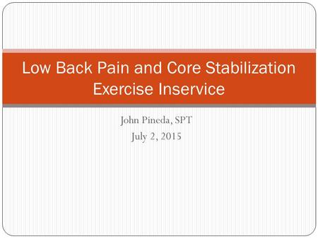 John Pineda, SPT July 2, 2015 Low Back Pain and Core Stabilization Exercise Inservice.