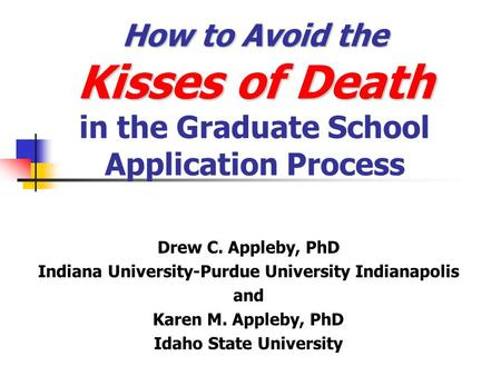 How to Avoid the Kisses of Death How to Avoid the Kisses of Death in the Graduate School Application Process Drew C. Appleby, PhD Indiana University-Purdue.