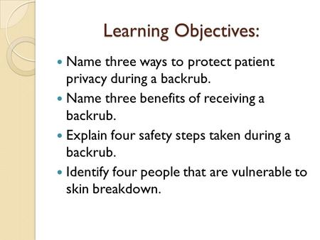 Learning Objectives: Name three ways to protect patient privacy during a backrub. Name three benefits of receiving a backrub. Explain four safety steps.