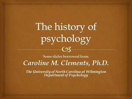 Some slides borrowed from: Caroline M. Clements, Ph.D. The University of North Carolina at Wilmington Department of Psychology.
