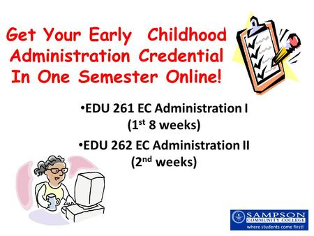 Get Your Early Childhood Administration Credential In One Semester Online! EDU 261 EC Administration I (1 st 8 weeks) EDU 262 EC Administration II (2 nd.