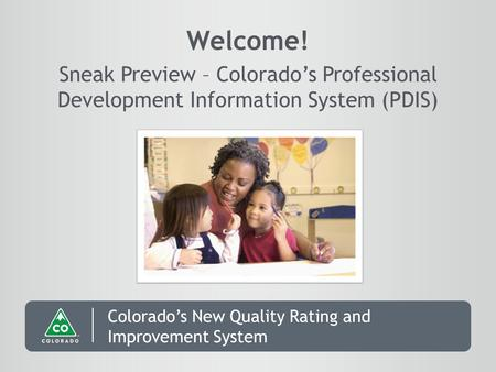 Colorado's New Quality Rating and Improvement System Welcome! Sneak Preview – Colorado's Professional Development Information System (PDIS)