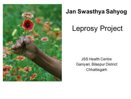 Jan Swasthya Sahyog Leprosy Project JSS Health Centre Ganiyari, Bilaspur District Chhattisgarh.