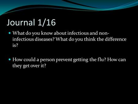 Journal 1/16 What do you know about infectious and non- infectious diseases? What do you think the difference is? How could a person prevent getting the.