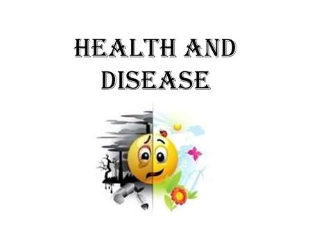 Health and Disease. Health: A state of complete physical, mental and social wellbeing and not merely the absence of disease.