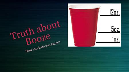 Truth about Booze How much do you know?. Terminology Blood Alcohol Concentration DUI/ DWI Intoxication Binge Drinking Standard Drink.
