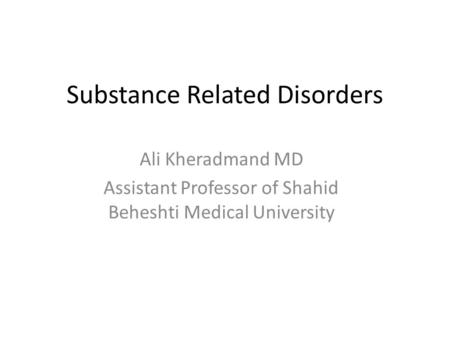 Substance Related Disorders Ali Kheradmand MD Assistant Professor of Shahid Beheshti Medical University.