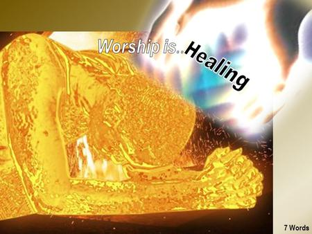 7 Words. 1. Healing Worship is Healing ! Loving Jesus, Job, Soul Health, Family, Friends 2 nd 2 Extremes Power in.