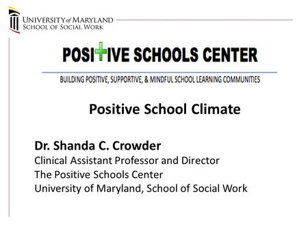 Positive School Climate Dr. Shanda C. Crowder Clinical Assistant Professor and Director The Positive Schools Center University of Maryland, School of Social.