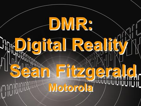 DMR: Digital Reality Sean Fitzgerald Motorola. The story so far…