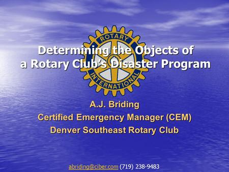 Determining the Objects of a Rotary Club's Disaster Program A.J. Briding Certified Emergency Manager (CEM) Denver Southeast Rotary Club