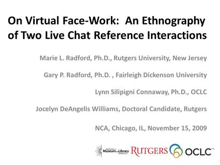 On Virtual Face-Work: An Ethnography of Two Live Chat Reference Interactions Marie L. Radford, Ph.D., Rutgers University, New Jersey Gary P. Radford, Ph.D.,