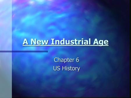 A New Industrial Age Chapter 6 US History. Section 1 Objectives: By the end of this lesson, I will be able to: 1. Explain how the abundance of natural.