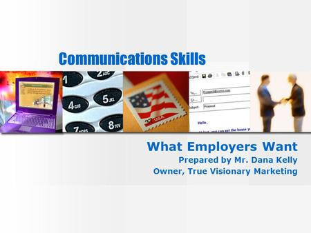 Communications Skills What Employers Want Prepared by Mr. Dana Kelly Owner, True Visionary Marketing.