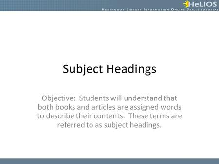 Subject Headings Objective: Students will understand that both books and articles are assigned words to describe their contents. These terms are referred.