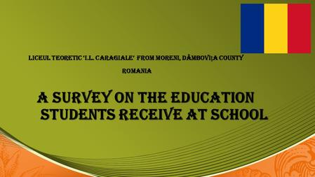 A Survey on the Education Students Receive at School LICEUL TEORETIC 'I.L. CARAGIALE' FROM MORENI, DÂMBOVIA COUNTY ROMANIA ROMANIA.
