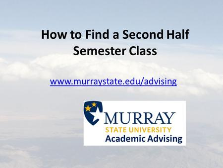 How to Find a Second Half Semester Class www.murraystate.edu/advising Academic Advising.