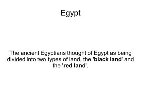 Egypt The ancient Egyptians thought of Egypt as being divided into two types of land, the 'black land' and the 'red land'.