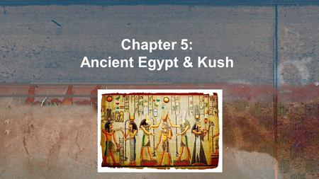 Chapter 5: Ancient Egypt & Kush. As empires were flourishing and falling in Mesopotamia, two new civilizations, Egypt and Kush were emerging in Africa,
