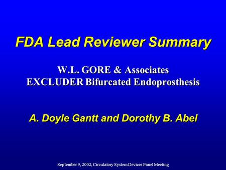 September 9, 2002, Circulatory System Devices Panel Meeting FDA Lead Reviewer Summary W.L. GORE & Associates EXCLUDER Bifurcated Endoprosthesis A. Doyle.