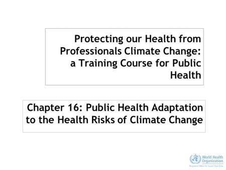 Protecting our Health from Professionals Climate Change: a Training Course for Public Health Chapter 16: Public Health Adaptation to the Health Risks of.