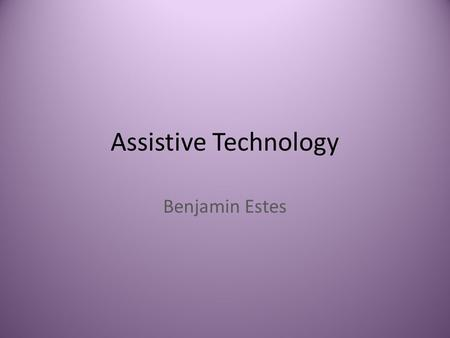 Assistive Technology Benjamin Estes. Assistive Technology Assistive technology (often abbreviated as AT) is any item, piece of equipment, software or.