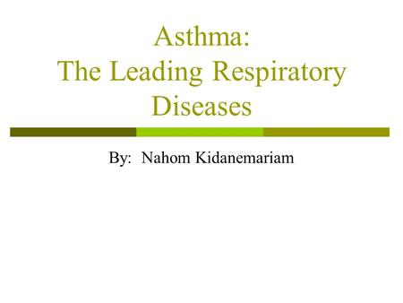 Asthma: The Leading Respiratory Diseases By: Nahom Kidanemariam.