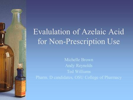 Evalulation of Azelaic Acid for Non-Prescription Use Michelle Brown Andy Reynolds Ted Williams Pharm. D candidates, OSU College of Pharmacy.