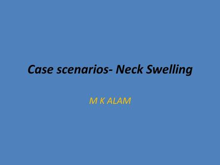 Case scenarios- Neck Swelling M K ALAM. Case scenario A 60- year old female presented with neck swelling for 4 months, dyspnea and hoarseness of voice.