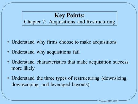 Norman, BUS 4385 Key Points: Chapter 7: Acquisitions and Restructuring Understand why firms choose to make acquisitions Understand why acquisitions fail.