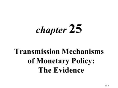 15-1 chapter 25 Transmission Mechanisms of Monetary Policy: The Evidence.