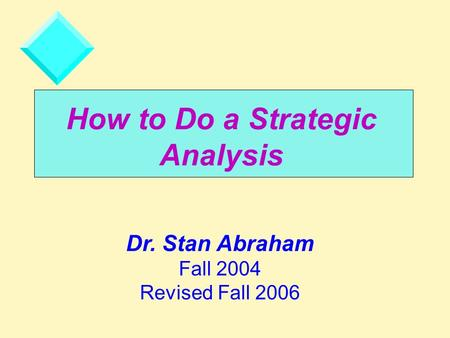 How to Do a Strategic <strong>Analysis</strong> Dr. Stan Abraham Fall 2004 Revised Fall 2006.
