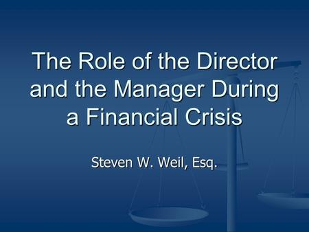 The Role of the Director and the Manager During a Financial Crisis Steven W. Weil, Esq.