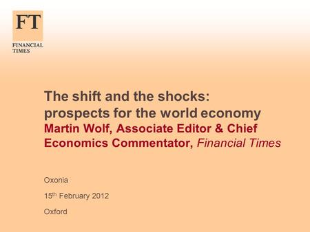 The shift and the shocks: prospects for the world economy Martin Wolf, Associate Editor & Chief Economics Commentator, Financial Times Oxonia 15 th February.