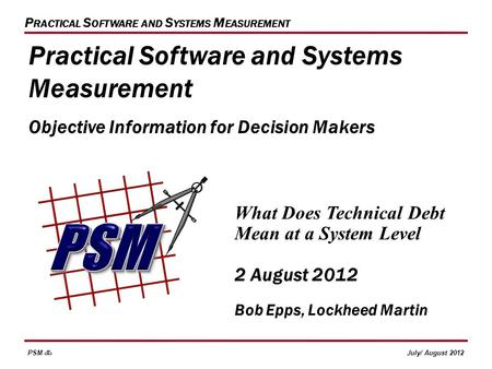PSM 1July/ August 2012 P RACTICAL S OFTWARE AND S YSTEMS M EASUREMENT What Does Technical Debt Mean at a System Level 2 August 2012 Bob Epps, Lockheed.